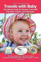 Travels with Baby: The Ultimate Guide to Planning Travel with Babies, Toddlers, and Preschoolers, 2nd edition